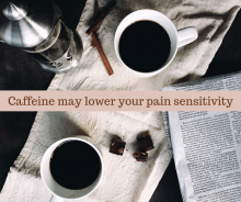 Caffeine may lower your pain sensitivity