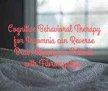 Cognitive Behavioral Therapy for Insomnia can Reverse Brain Atrophy in Patients with Fibromyalgia