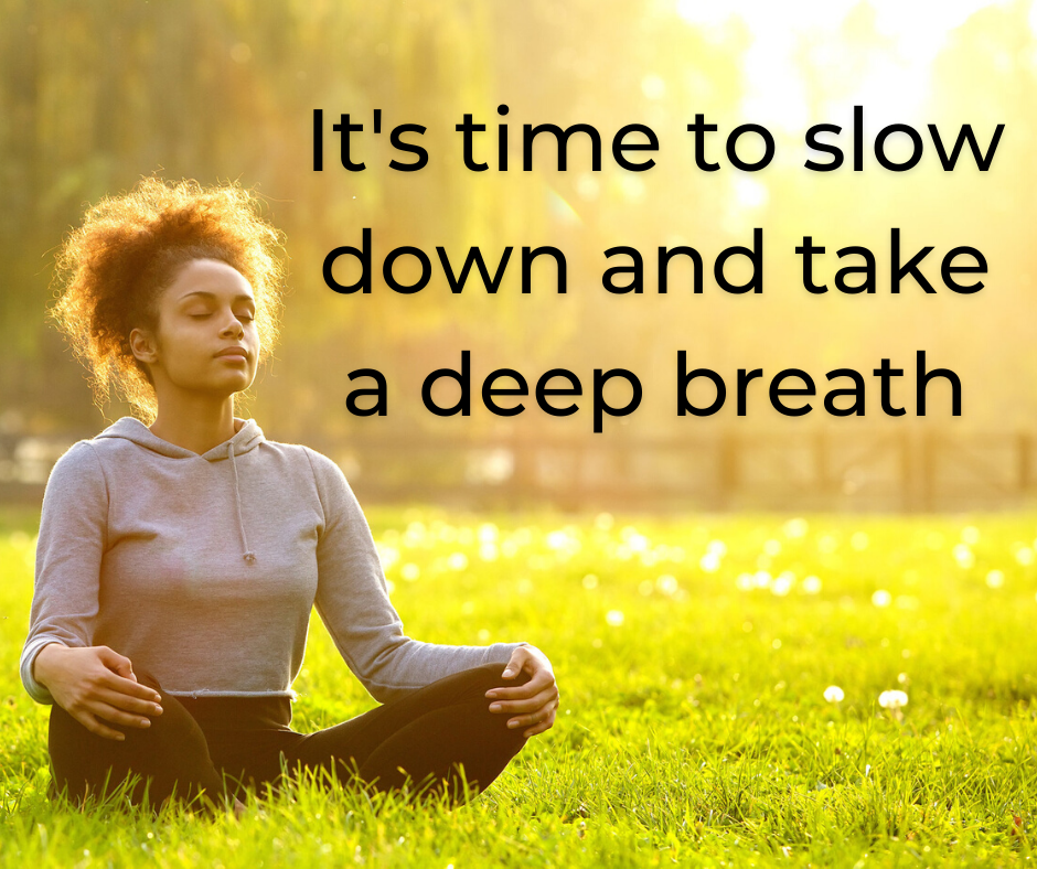 It's time to slow down and take a deep breath
